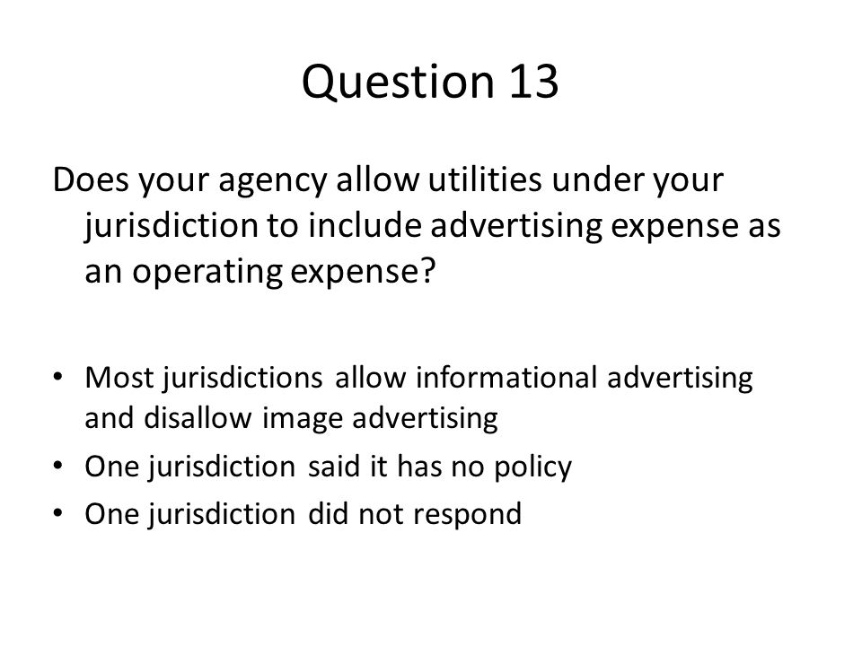 Question 13 Does your agency allow utilities under your jurisdiction to include advertising expense as an operating expense? Most jurisdictions allow