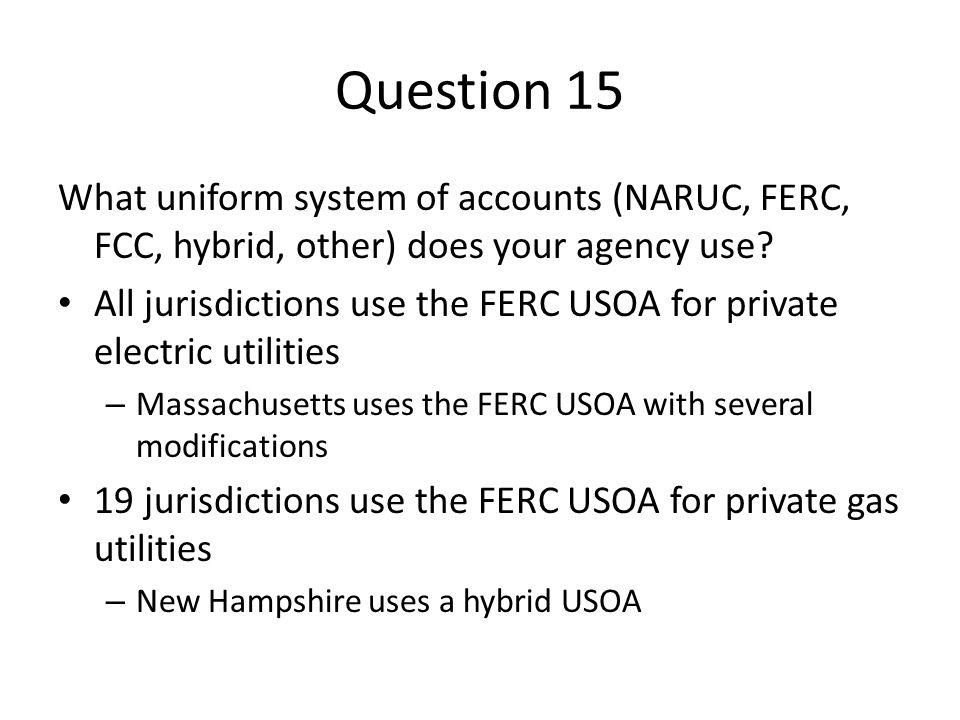 Question 15 What uniform system of accounts (NARUC, FERC, FCC, hybrid, other) does your agency use? All jurisdictions use the FERC USOA for private el