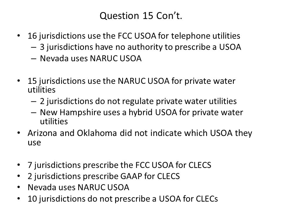 Question 15 Con't. 16 jurisdictions use the FCC USOA for telephone utilities – 3 jurisdictions have no authority to prescribe a USOA – Nevada uses NAR