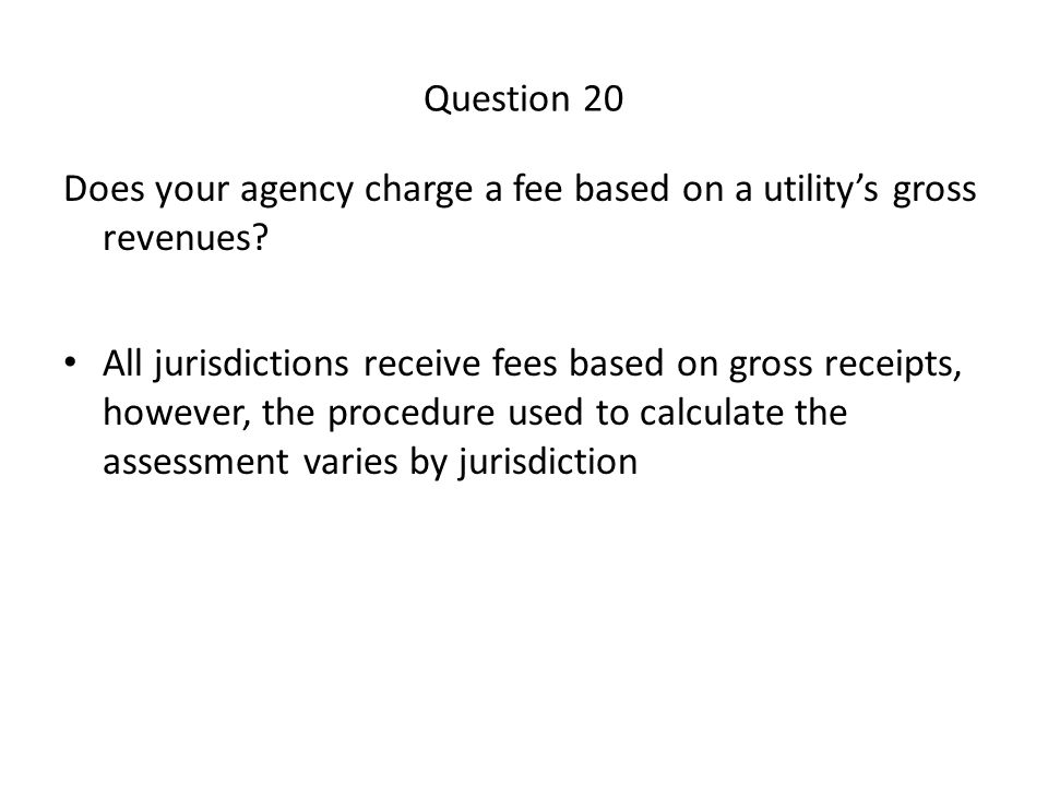 Question 20 Does your agency charge a fee based on a utility's gross revenues.