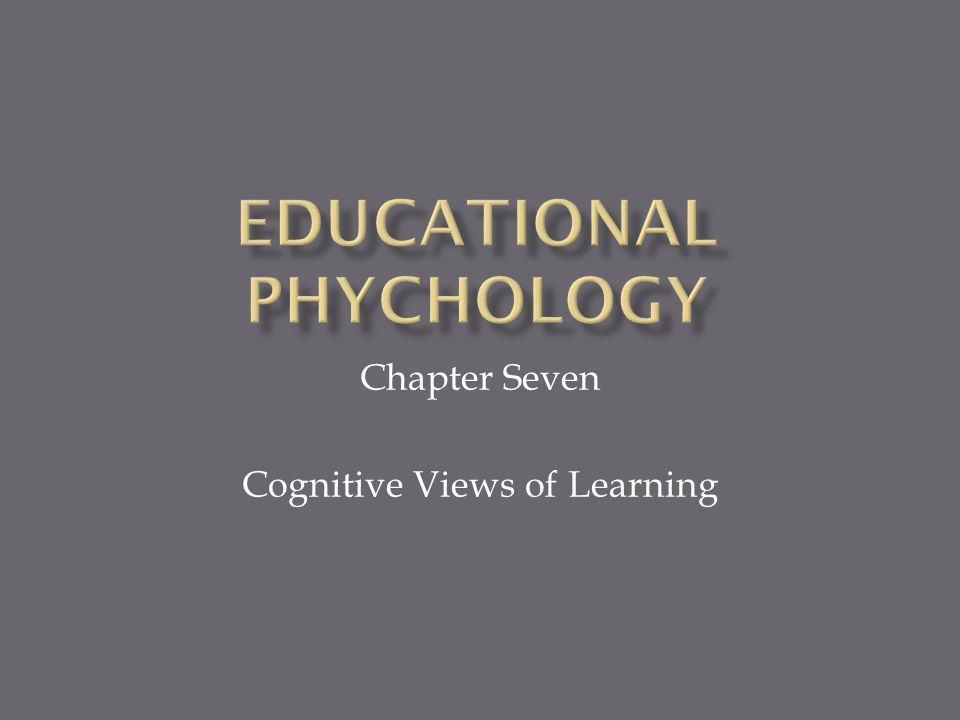 Chapter Seven Cognitive Views of Learning