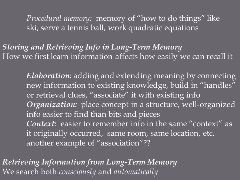 "Procedural memory: memory of ""how to do things"" like ski, serve a tennis ball, work quadratic equations Storing and Retrieving Info in Long-Term Memor"