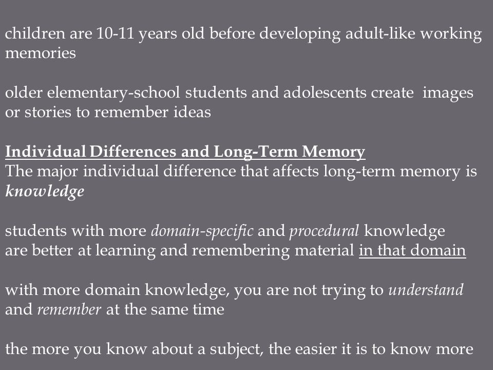 children are 10-11 years old before developing adult-like working memories older elementary-school students and adolescents create images or stories to remember ideas Individual Differences and Long-Term Memory The major individual difference that affects long-term memory is knowledge students with more domain-specific and procedural knowledge are better at learning and remembering material in that domain with more domain knowledge, you are not trying to understand and remember at the same time the more you know about a subject, the easier it is to know more