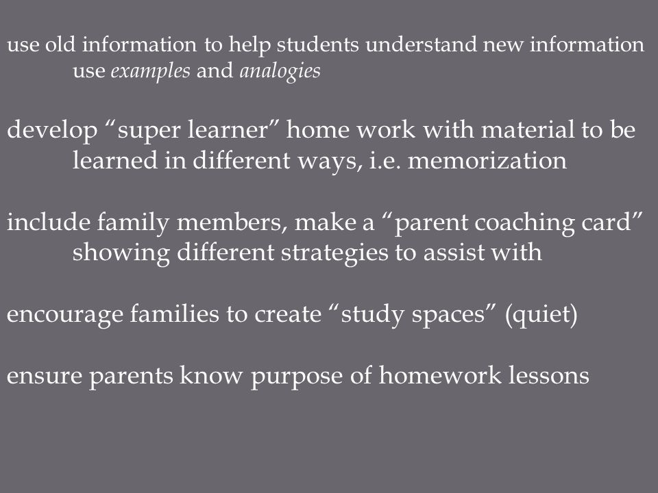use old information to help students understand new information use examples and analogies develop super learner home work with material to be learned in different ways, i.e.