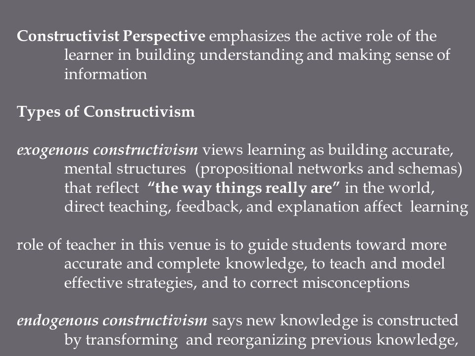Constructivist Perspective emphasizes the active role of the learner in building understanding and making sense of information Types of Constructivism