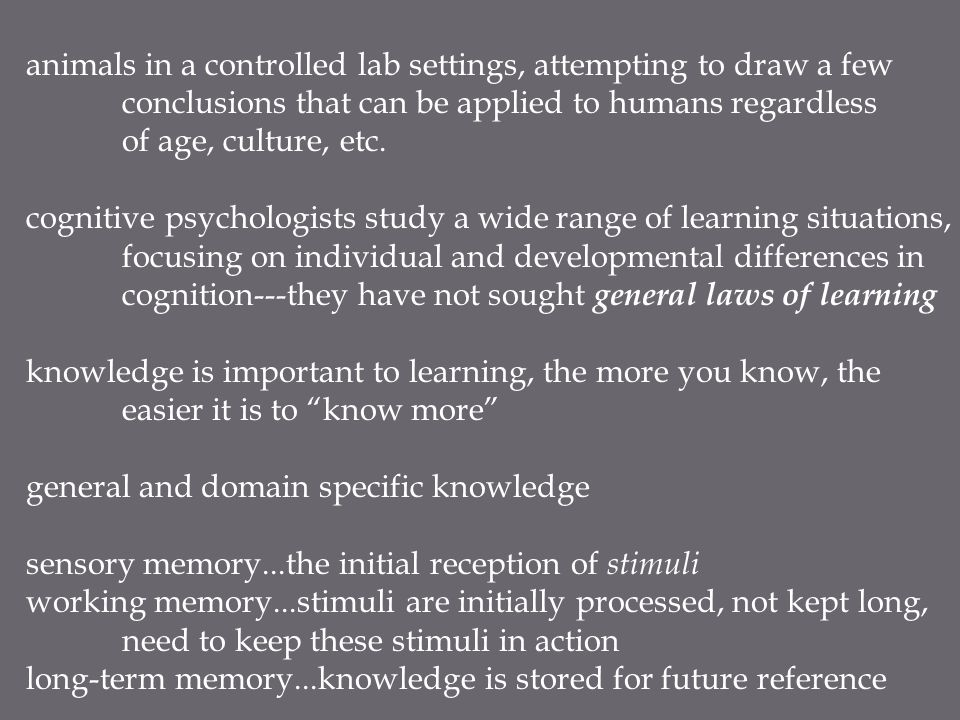 animals in a controlled lab settings, attempting to draw a few conclusions that can be applied to humans regardless of age, culture, etc. cognitive ps