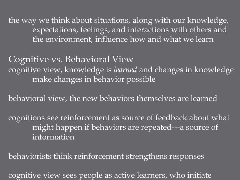 the way we think about situations, along with our knowledge, expectations, feelings, and interactions with others and the environment, influence how and what we learn Cognitive vs.