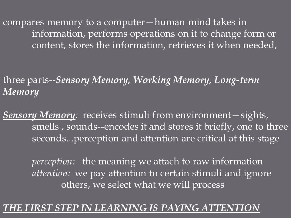compares memory to a computer—human mind takes in information, performs operations on it to change form or content, stores the information, retrieves it when needed, three parts-- Sensory Memory, Working Memory, Long-term Memory Sensory Memory : receives stimuli from environment—sights, smells, sounds--encodes it and stores it briefly, one to three seconds...perception and attention are critical at this stage perception: the meaning we attach to raw information attention: we pay attention to certain stimuli and ignore others, we select what we will process THE FIRST STEP IN LEARNING IS PAYING ATTENTION