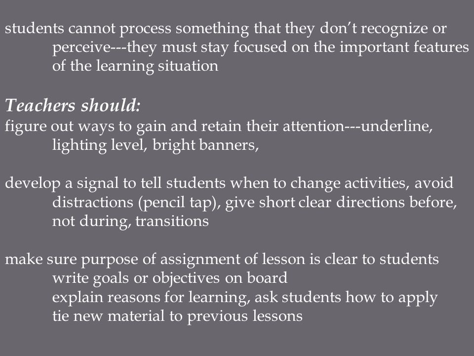 students cannot process something that they don't recognize or perceive---they must stay focused on the important features of the learning situation Teachers should: figure out ways to gain and retain their attention---underline, lighting level, bright banners, develop a signal to tell students when to change activities, avoid distractions (pencil tap), give short clear directions before, not during, transitions make sure purpose of assignment of lesson is clear to students write goals or objectives on board explain reasons for learning, ask students how to apply tie new material to previous lessons