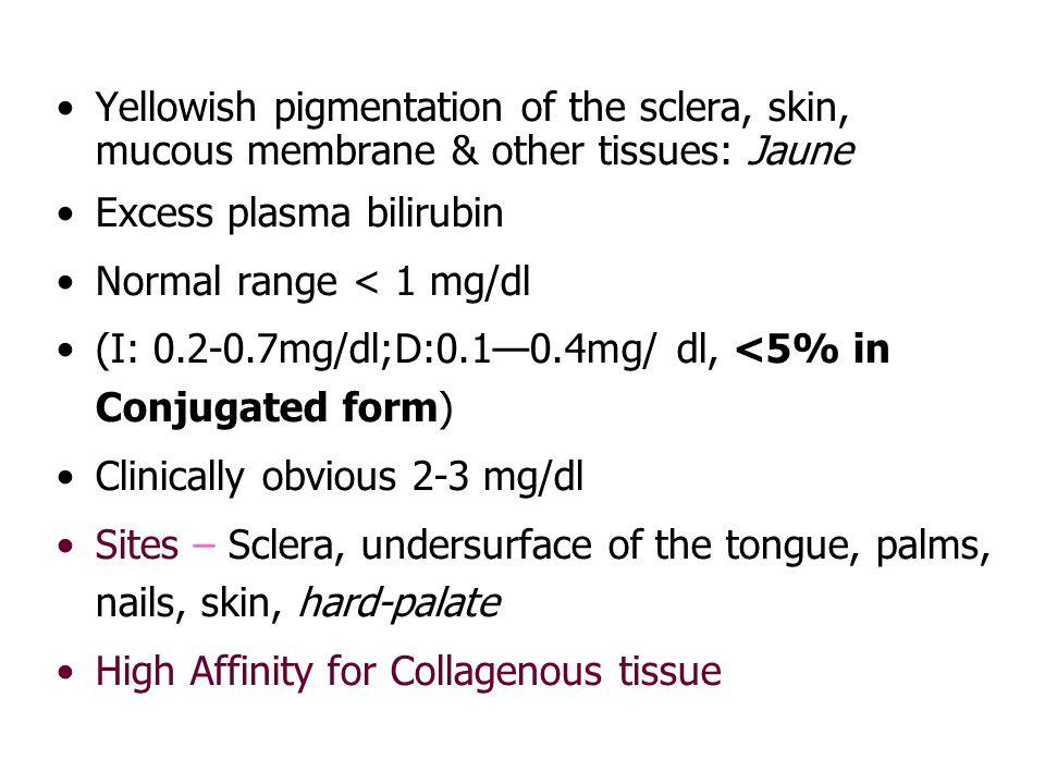 Yellowish pigmentation of the sclera, skin, mucous membrane & other tissues: Jaune Excess plasma bilirubin Normal range < 1 mg/dl (I: 0.2-0.7mg/dl;D:0