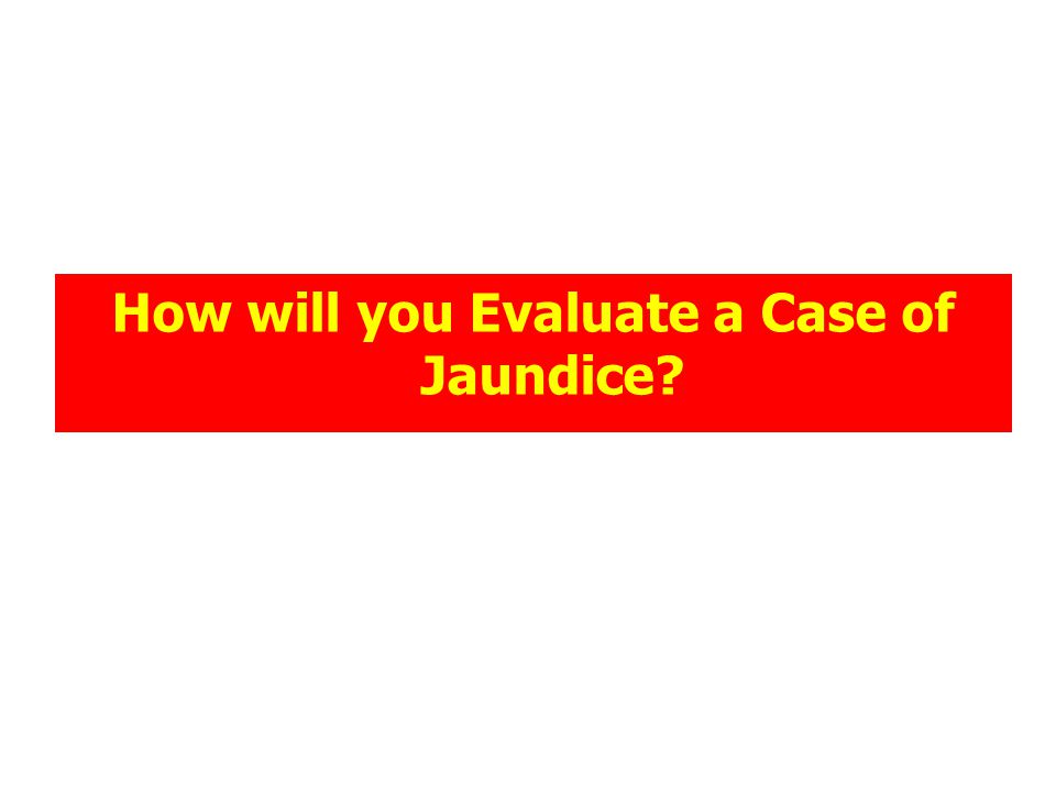 How will you Evaluate a Case of Jaundice?