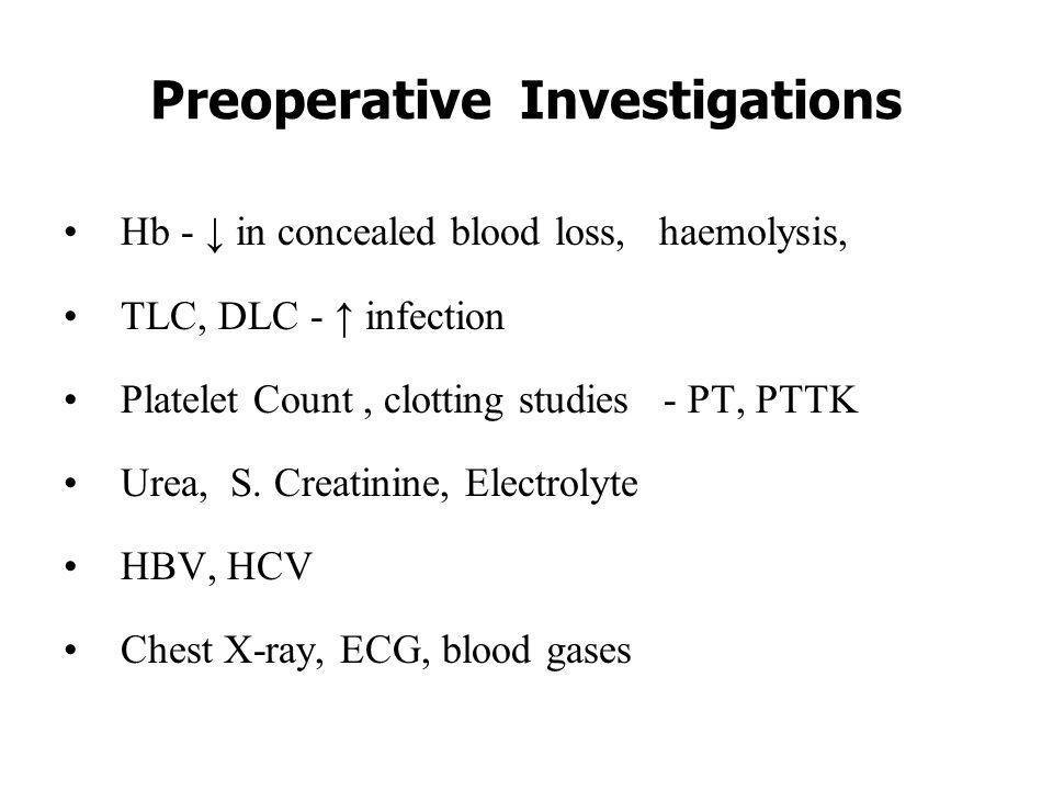 Preoperative Investigations Hb - ↓ in concealed blood loss, haemolysis, TLC, DLC - ↑ infection Platelet Count, clotting studies - PT, PTTK Urea, S. Cr