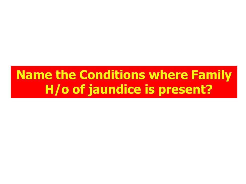 Name the Conditions where Family H/o of jaundice is present?