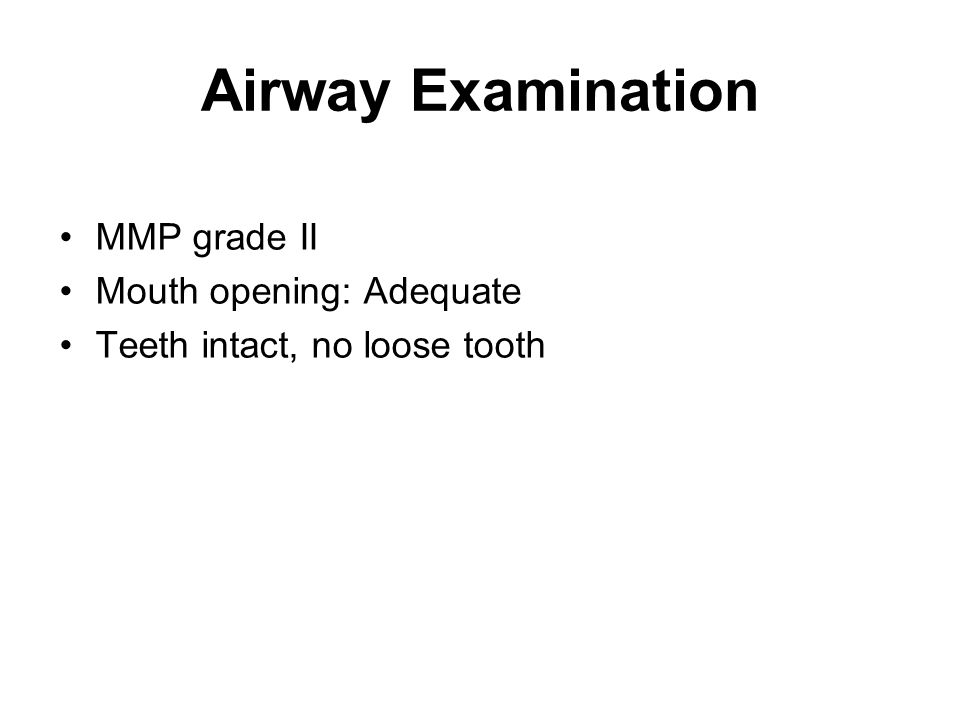 Airway Examination MMP grade II Mouth opening: Adequate Teeth intact, no loose tooth