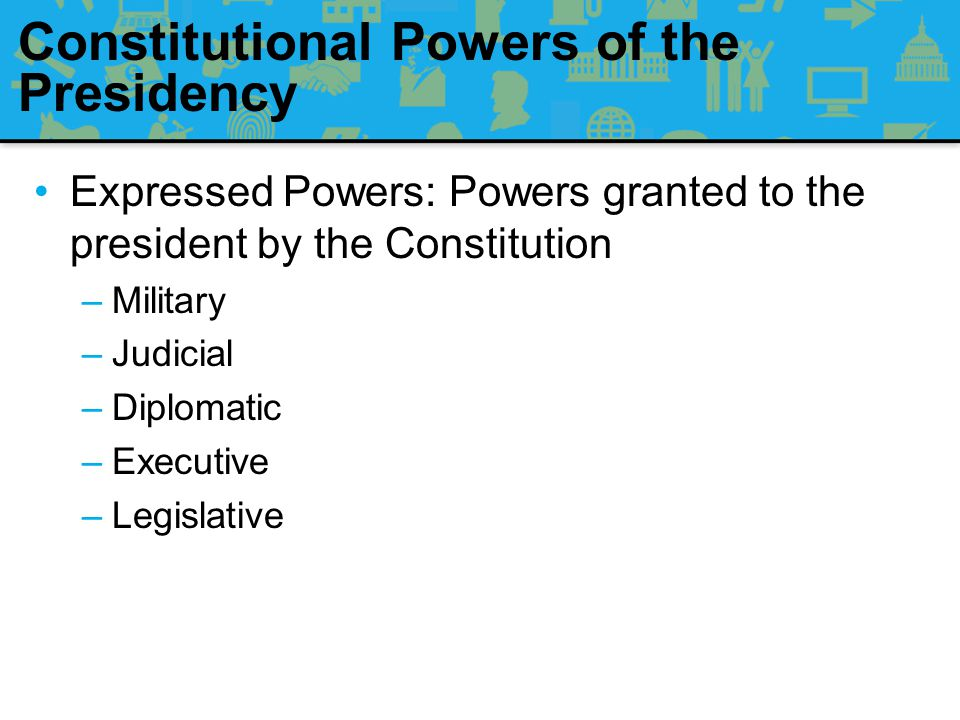 Constitutional Powers of the Presidency Delegated Powers: The president shall take Care that the Laws be faithfully executed –Congress delegates the power to enact its will to the executive branch