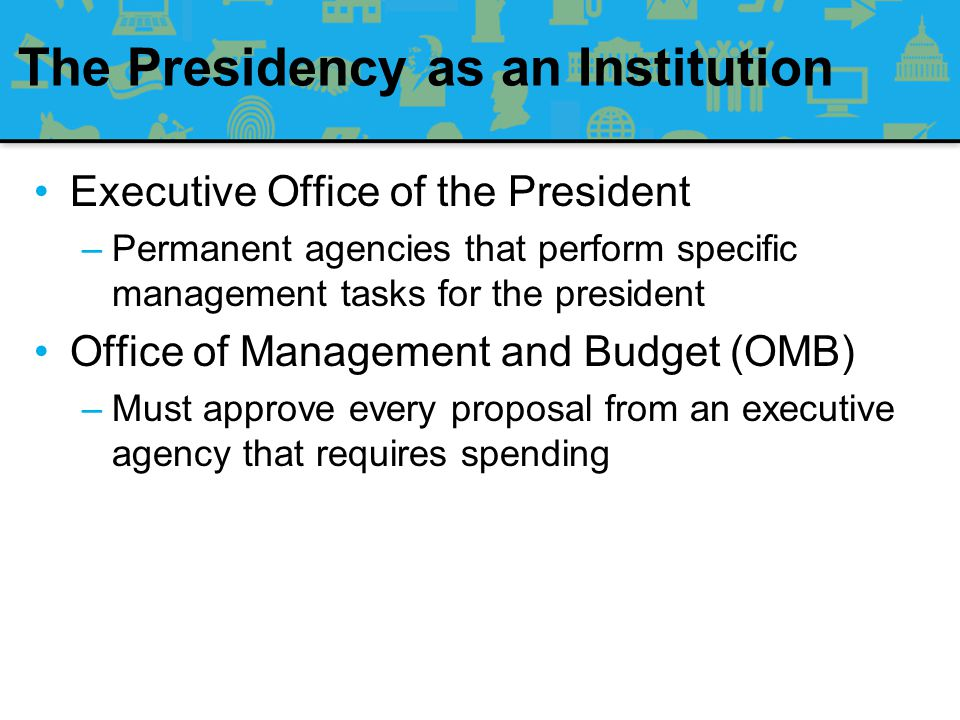 The Presidency as an Institution White House Staff –Analysts and political advisors who inform the president about policies and their political implications –Not to be confused with the Executive Office of the President