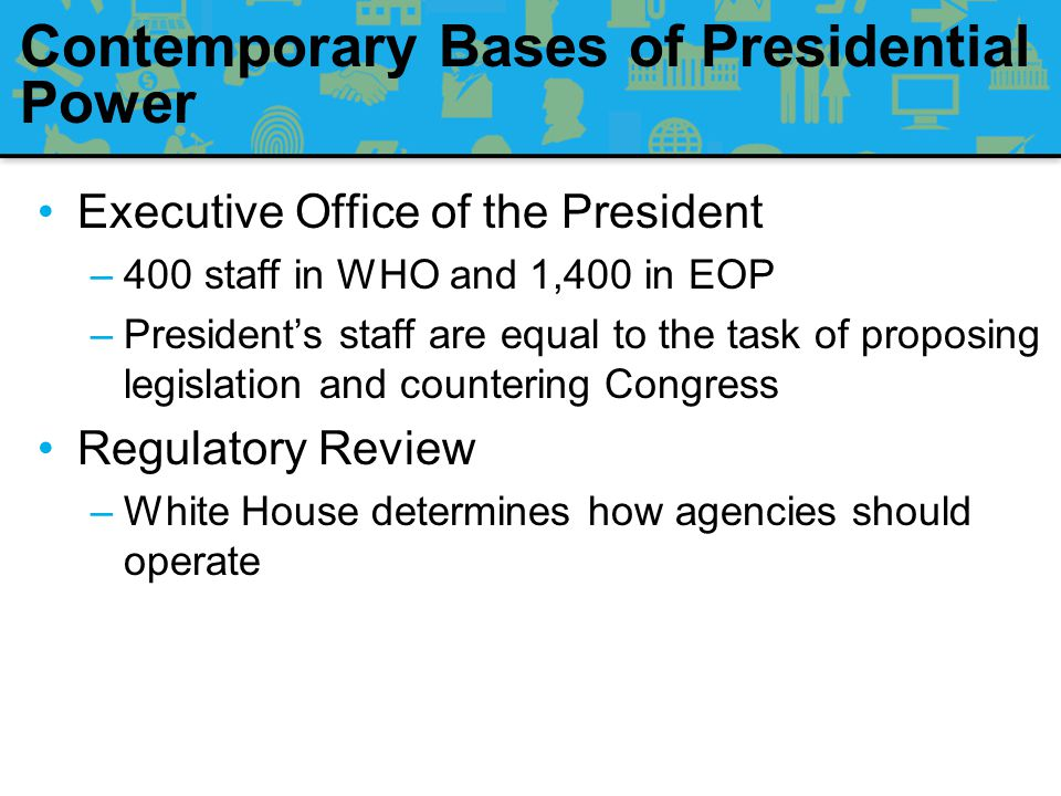 Contemporary Bases of Presidential Power The Administrative State: Presidents have tried to increase their power vis-à-vis Congress through three administrative mechanisms: –Enhancing the reach and power of the Executive Office of the President –Increasing White House control over the bureaucracy –Expanding the role of executive orders and other instruments of direct presidential governance