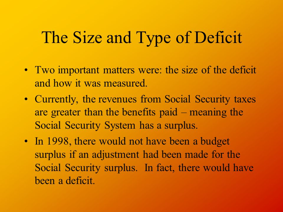 The Size and Type of Deficit Two important matters were: the size of the deficit and how it was measured. Currently, the revenues from Social Security