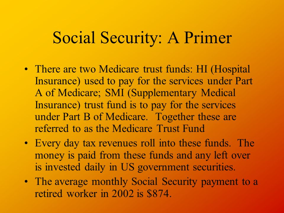 Social Security: A Primer There are two Medicare trust funds: HI (Hospital Insurance) used to pay for the services under Part A of Medicare; SMI (Supplementary Medical Insurance) trust fund is to pay for the services under Part B of Medicare.
