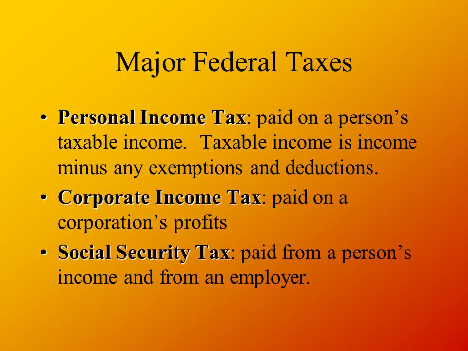Major Federal Taxes Personal Income TaxPersonal Income Tax: paid on a person's taxable income.