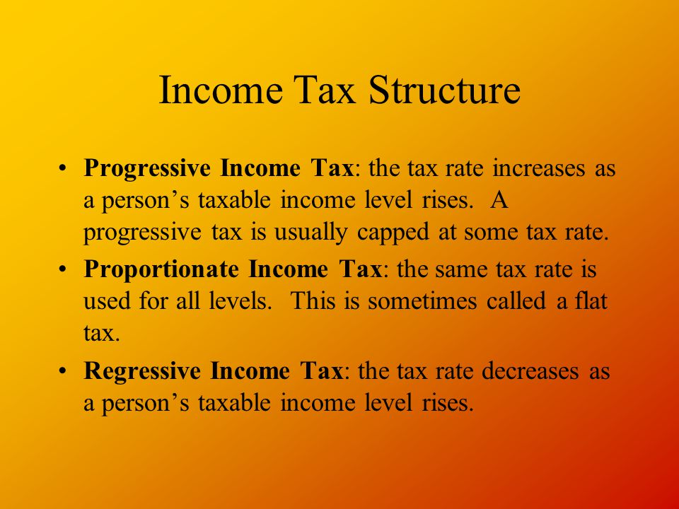 Income Tax Structure Progressive Income Tax: the tax rate increases as a person's taxable income level rises.