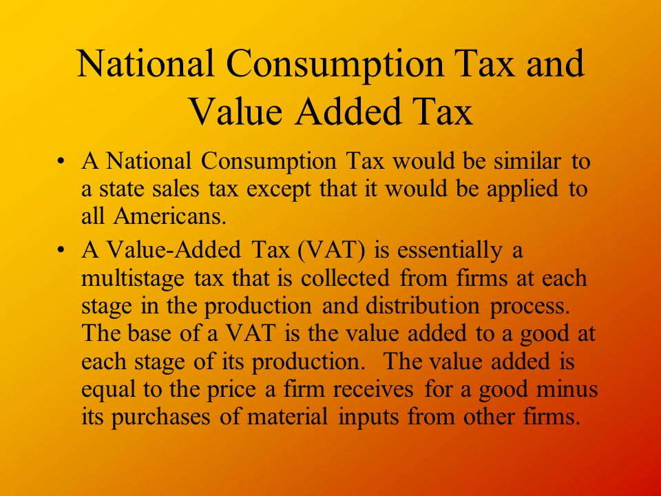 National Consumption Tax and Value Added Tax A National Consumption Tax would be similar to a state sales tax except that it would be applied to all Americans.