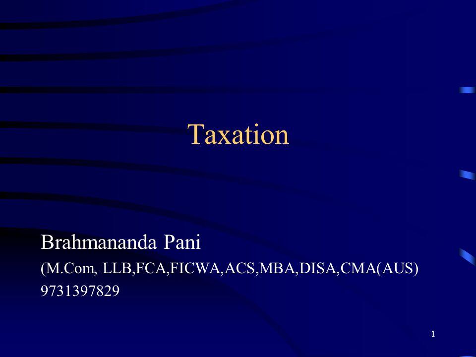 Taxation Brahmananda Pani (M.Com, LLB,FCA,FICWA,ACS,MBA,DISA,CMA(AUS) 9731397829 1