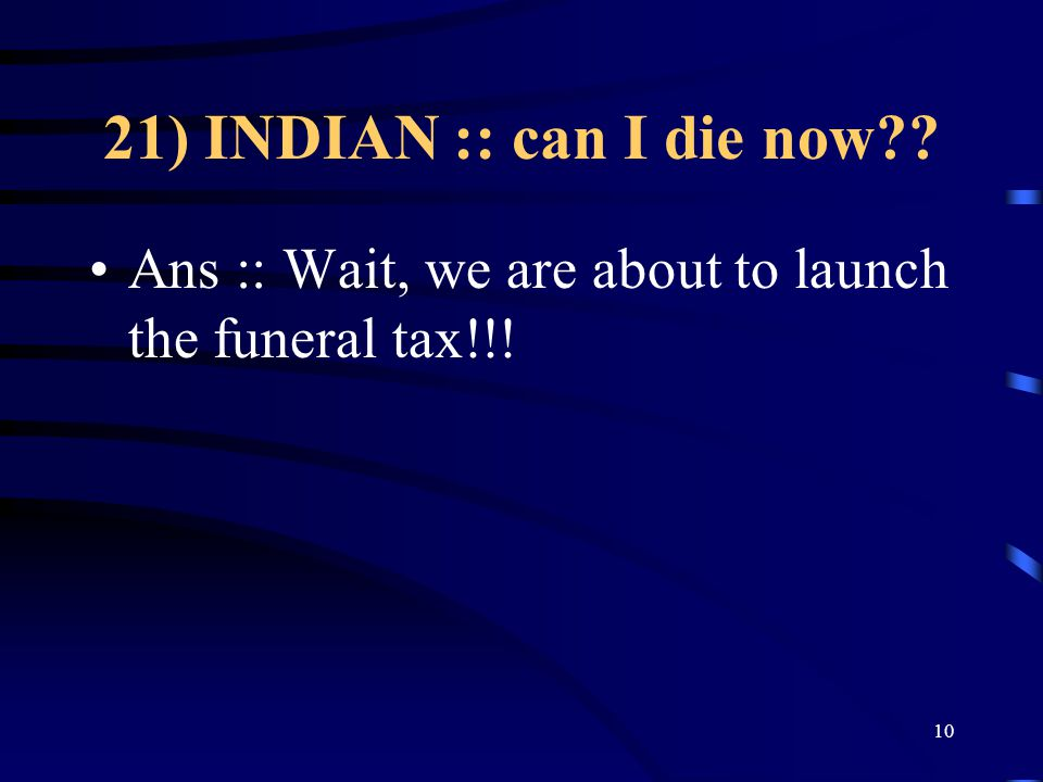 21) INDIAN :: can I die now Ans :: Wait, we are about to launch the funeral tax!!! 10