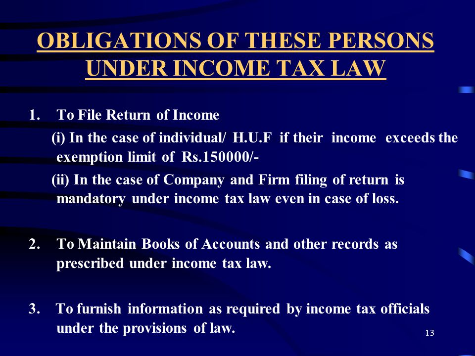 13 OBLIGATIONS OF THESE PERSONS UNDER INCOME TAX LAW 1.To File Return of Income (i) In the case of individual/ H.U.F if their income exceeds the exemp