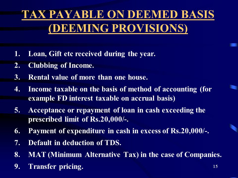 15 TAX PAYABLE ON DEEMED BASIS (DEEMING PROVISIONS) 1.Loan, Gift etc received during the year. 2.Clubbing of Income. 3.Rental value of more than one h