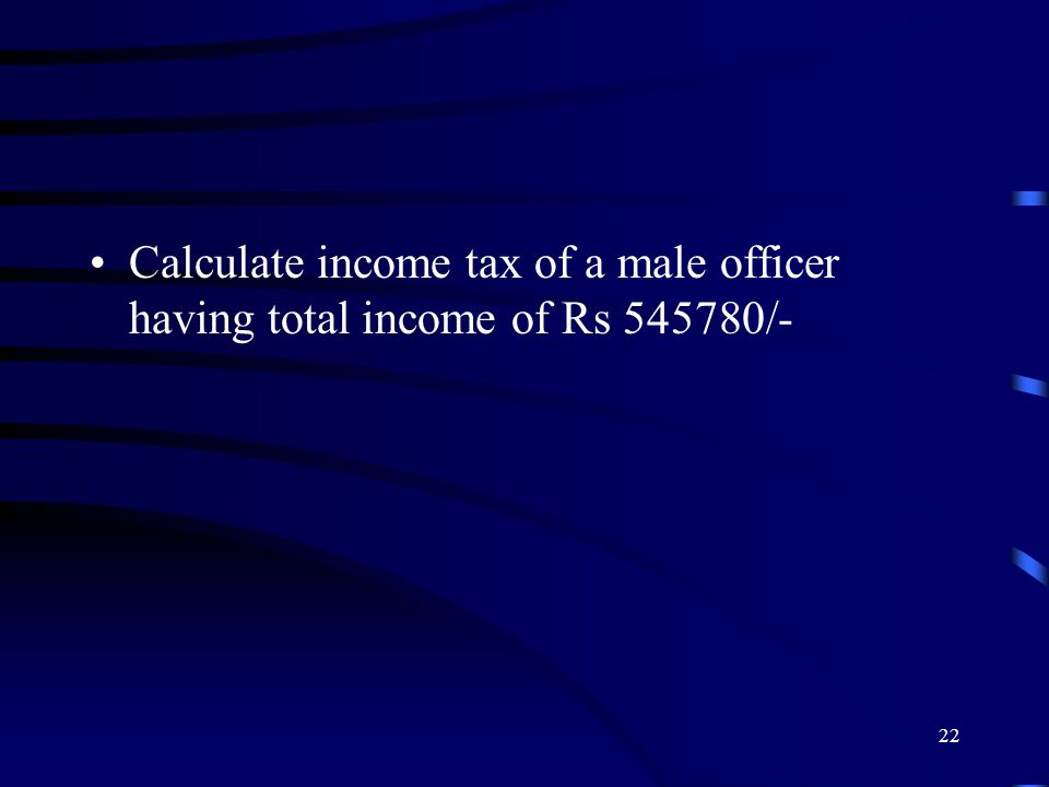 Calculate income tax of a male officer having total income of Rs 545780/- 22