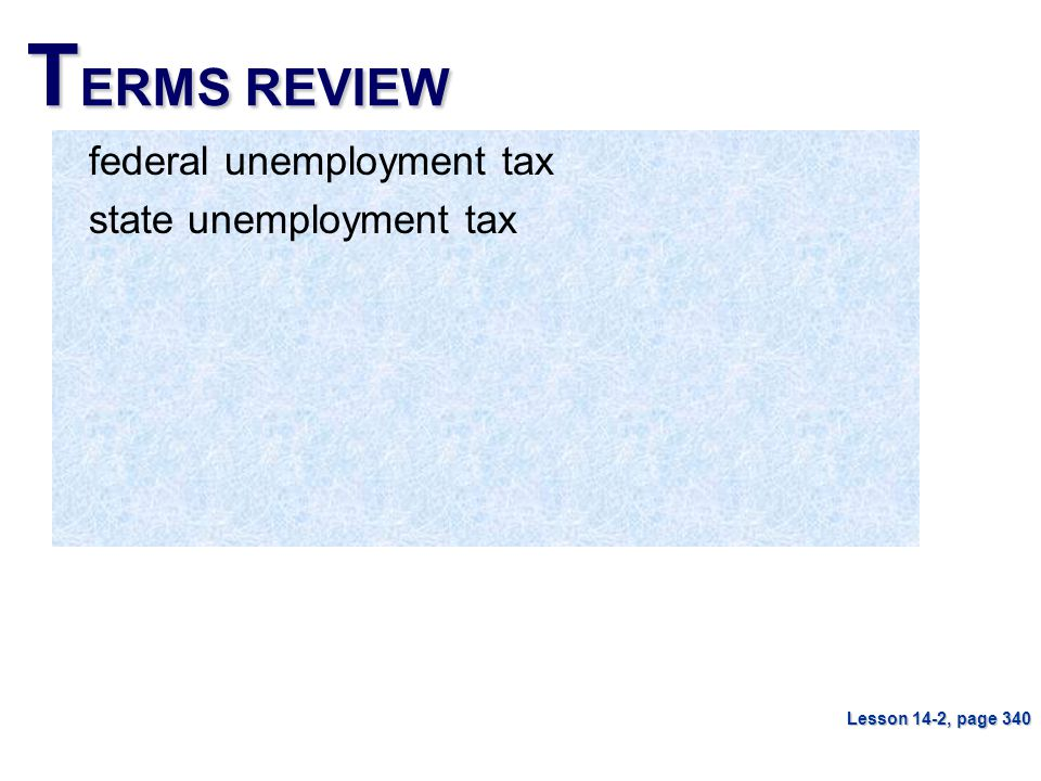 T ERMS REVIEW federal unemployment tax state unemployment tax Lesson 14-2, page 340