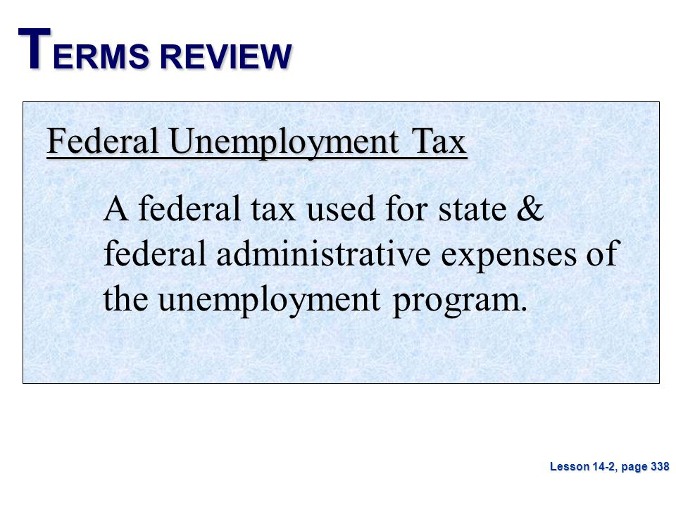 T ERMS REVIEW Federal Unemployment Tax A federal tax used for state & federal administrative expenses of the unemployment program. Lesson 14-2, page 3