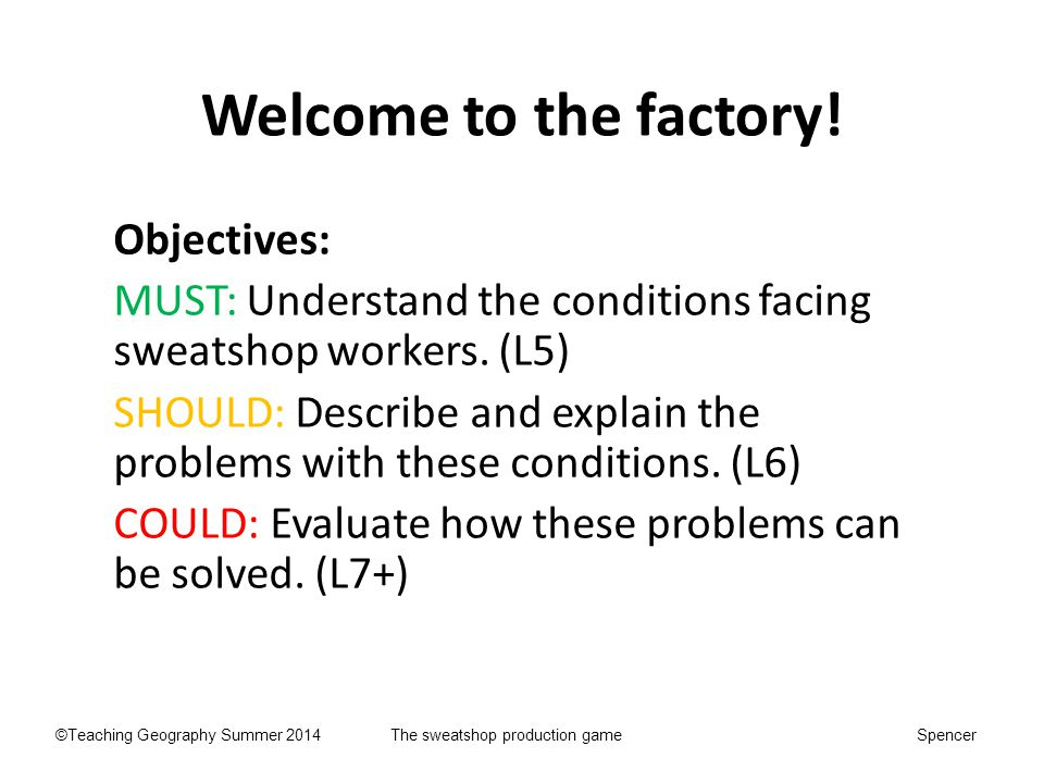 Welcome to the factory! Objectives: MUST: Understand the conditions facing sweatshop workers. (L5) SHOULD: Describe and explain the problems with thes