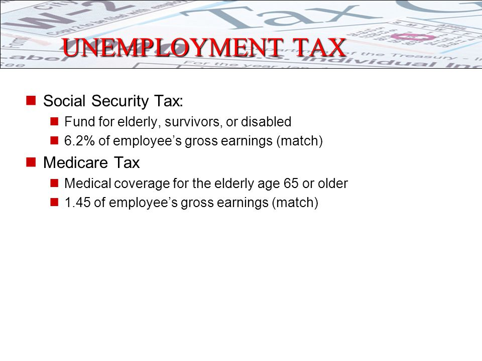 UNEMPLOYMENT TAX Social Security Tax: Fund for elderly, survivors, or disabled 6.2% of employee's gross earnings (match) Medicare Tax Medical coverage for the elderly age 65 or older 1.45 of employee's gross earnings (match)