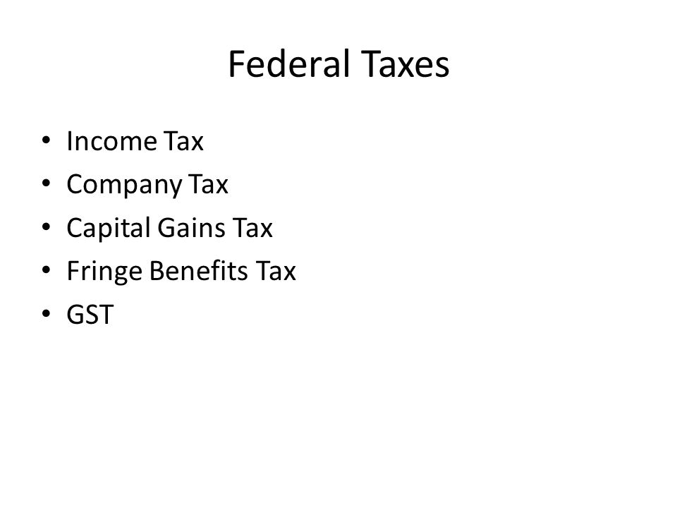 Federal Taxes Income Tax Company Tax Capital Gains Tax Fringe Benefits Tax GST