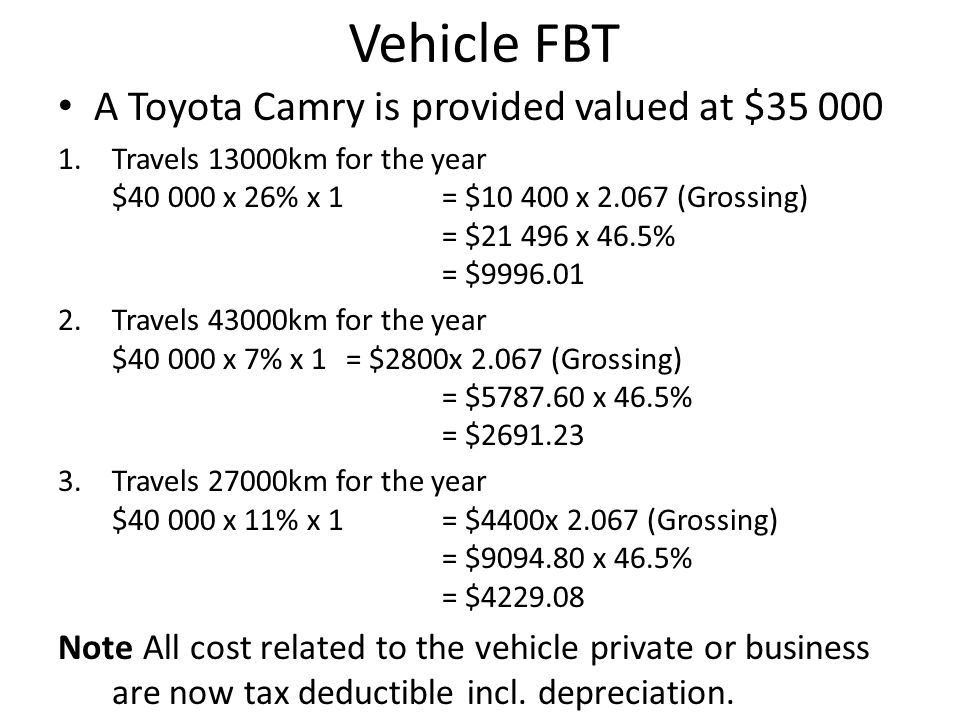 Vehicle FBT A Toyota Camry is provided valued at $35 000 1.Travels 13000km for the year $40 000 x 26% x 1 = $10 400 x 2.067 (Grossing) = $21 496 x 46.5% = $9996.01 2.Travels 43000km for the year $40 000 x 7% x 1 = $2800x 2.067 (Grossing) = $5787.60 x 46.5% = $2691.23 3.Travels 27000km for the year $40 000 x 11% x 1 = $4400x 2.067 (Grossing) = $9094.80 x 46.5% = $4229.08 Note All cost related to the vehicle private or business are now tax deductible incl.