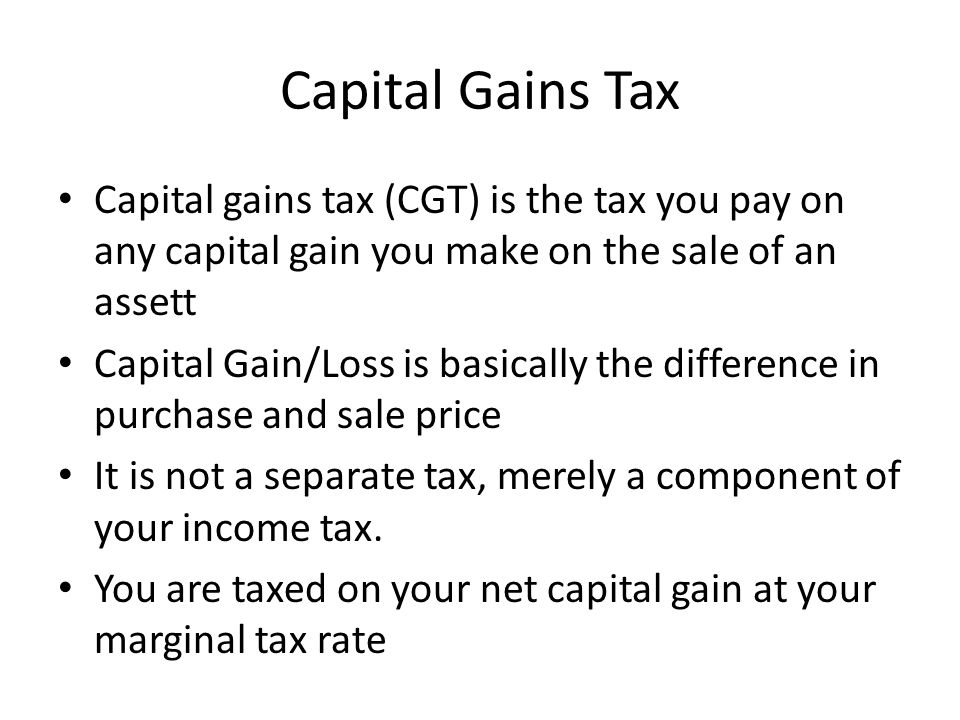 Capital Gains Tax Capital gains tax (CGT) is the tax you pay on any capital gain you make on the sale of an assett Capital Gain/Loss is basically the difference in purchase and sale price It is not a separate tax, merely a component of your income tax.