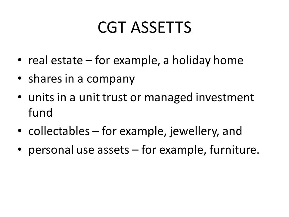 CGT ASSETTS real estate – for example, a holiday home shares in a company units in a unit trust or managed investment fund collectables – for example, jewellery, and personal use assets – for example, furniture.