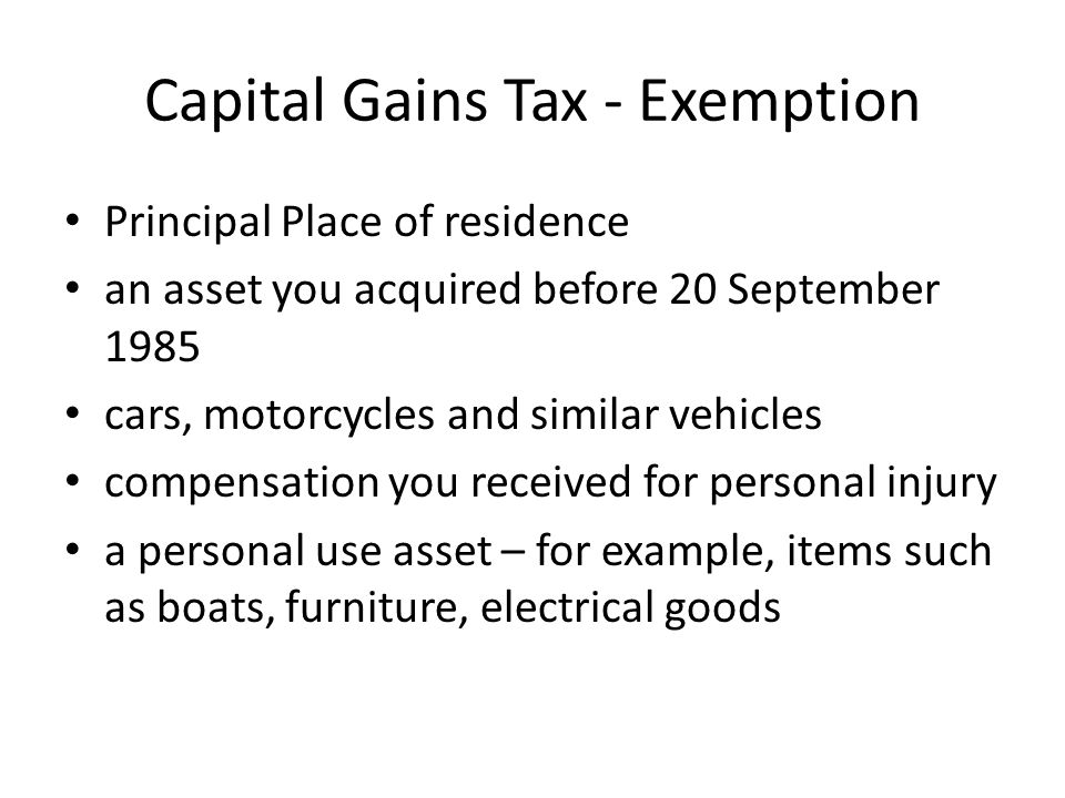 Capital Gains Tax - Exemption Principal Place of residence an asset you acquired before 20 September 1985 cars, motorcycles and similar vehicles compensation you received for personal injury a personal use asset – for example, items such as boats, furniture, electrical goods