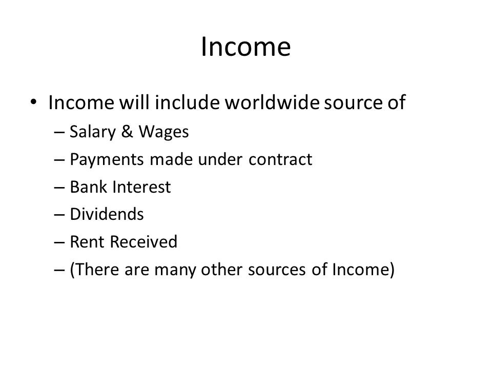 Income Income will include worldwide source of – Salary & Wages – Payments made under contract – Bank Interest – Dividends – Rent Received – (There are many other sources of Income)