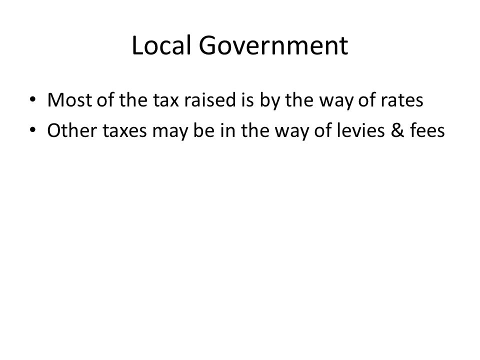 Local Government Most of the tax raised is by the way of rates Other taxes may be in the way of levies & fees