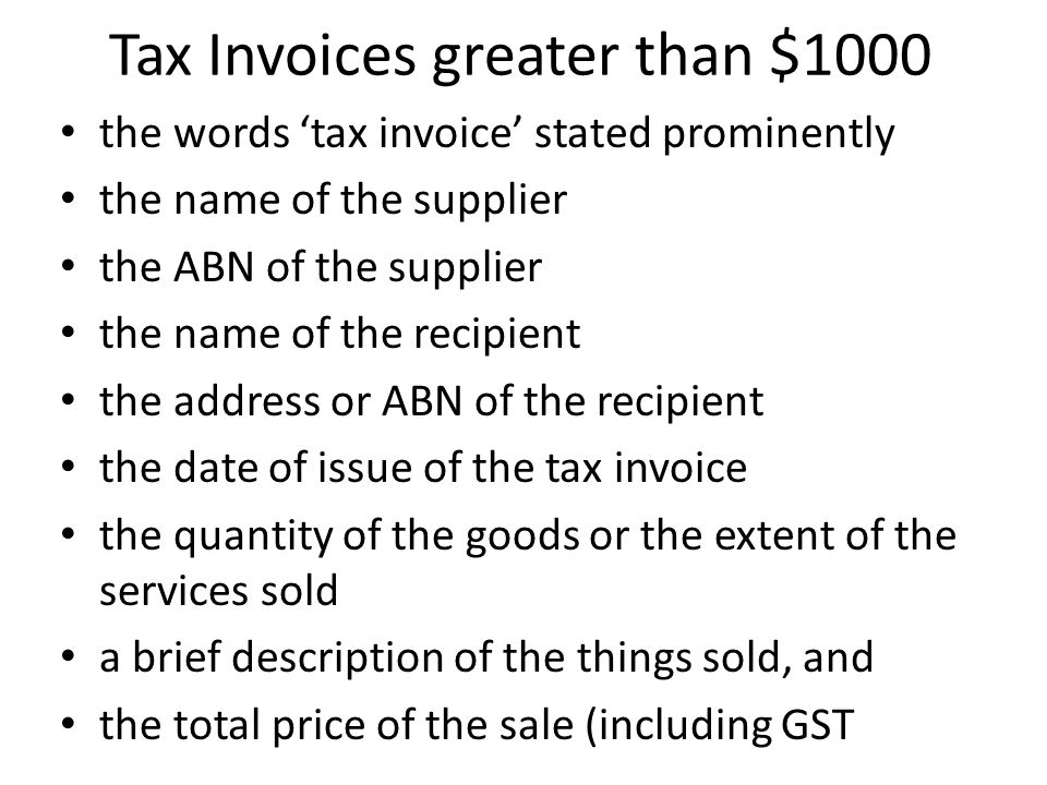 Tax Invoices greater than $1000 the words 'tax invoice' stated prominently the name of the supplier the ABN of the supplier the name of the recipient the address or ABN of the recipient the date of issue of the tax invoice the quantity of the goods or the extent of the services sold a brief description of the things sold, and the total price of the sale (including GST