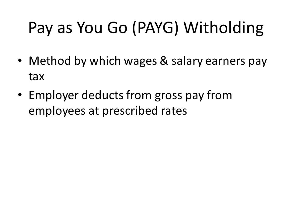 Pay as You Go (PAYG) Witholding Method by which wages & salary earners pay tax Employer deducts from gross pay from employees at prescribed rates