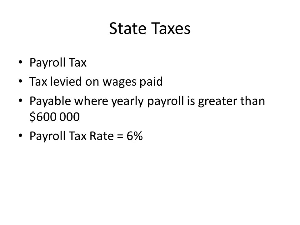 State Taxes Payroll Tax Tax levied on wages paid Payable where yearly payroll is greater than $600 000 Payroll Tax Rate = 6%