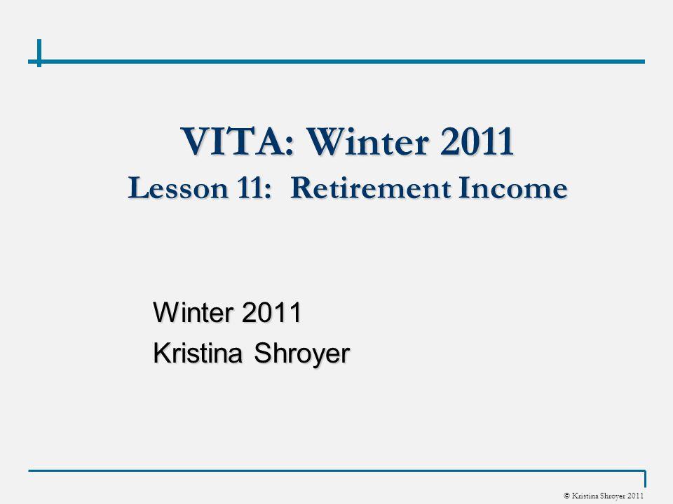 © Kristina Shroyer 2011 VITA: Winter 2011 Lesson 11: Retirement Income Winter 2011 Kristina Shroyer