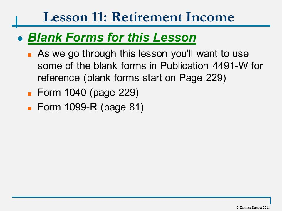 © Kristina Shroyer 2011 Lesson 11: Retirement Income Blank Forms for this Lesson As we go through this lesson you ll want to use some of the blank forms in Publication 4491-W for reference (blank forms start on Page 229) Form 1040 (page 229) Form 1099-R (page 81)