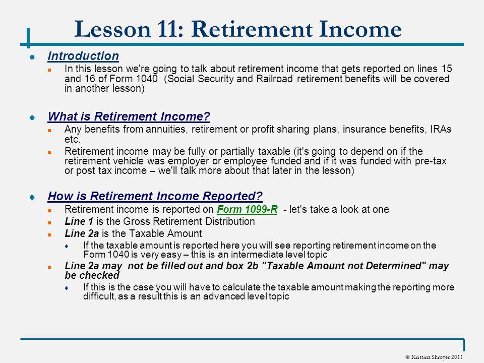 © Kristina Shroyer 2011 Lesson 11: Retirement Income Introduction In this lesson we're going to talk about retirement income that gets reported on lin