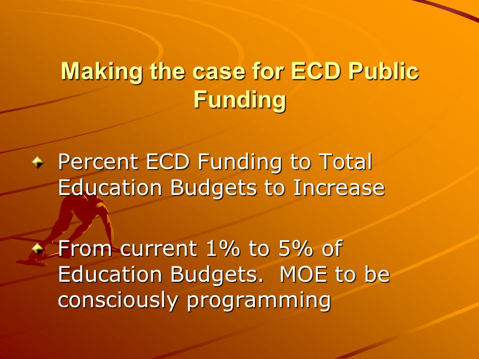 Making the case for ECD Public Funding Percent ECD Funding to Total Education Budgets to Increase From current 1% to 5% of Education Budgets. MOE to b