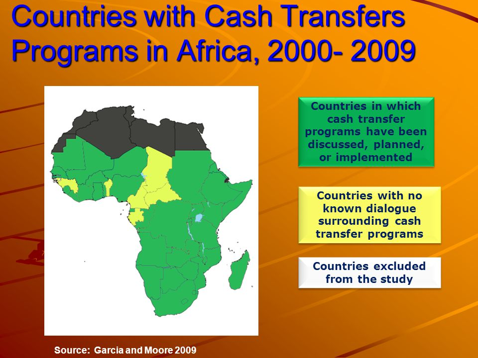 Countries with Cash Transfers Programs in Africa, Source: Garcia and Moore 2009 Countries in which cash transfer programs have been discussed, planned, or implemented Countries with no known dialogue surrounding cash transfer programs Countries excluded from the study